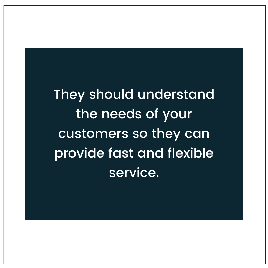 They should understand the needs of your customers so they can provide fast and flexible service.